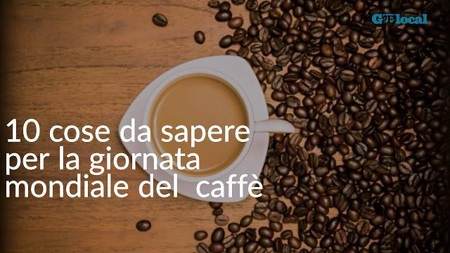 Dieci cose da sapere nella giornata mondiale del caffè
