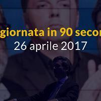 La giornata in 90 secondi, 26 aprile 2017