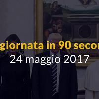 La giornata in 90 secondi, 24 maggio 2017