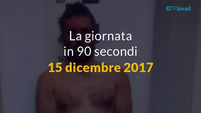 La giornata in 90 secondi, 15 dicembre 2017